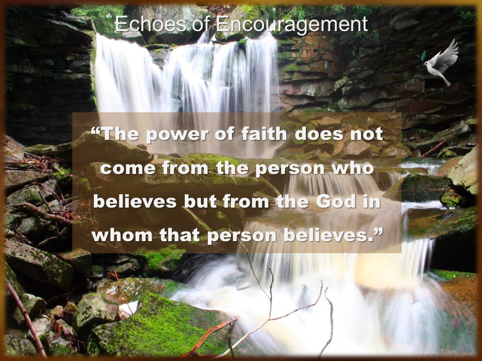 The power of faith does not come from the person who believes but from the God in whom that person believes.