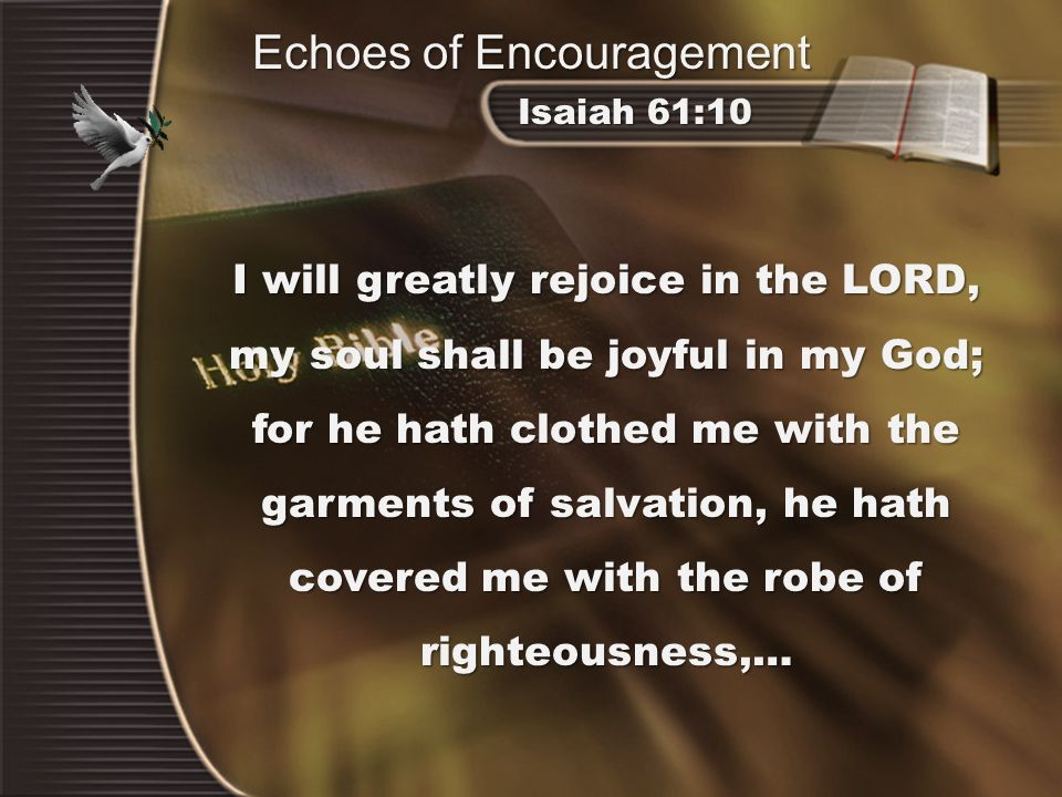 I will greatly rejoice in the LORD, my soul shall be joyful in my God; for he hath clothed me with the garments of salvation, he hath covered me with the robe of righteousness,… Isaiah 61:10