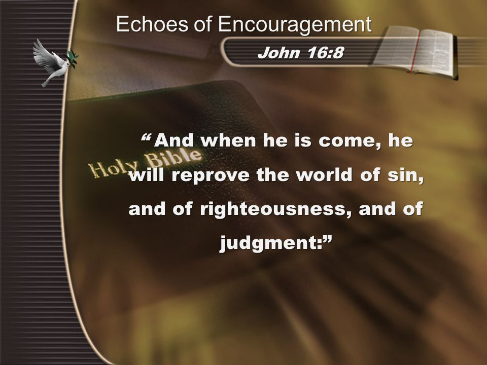 And when he is come, he will reprove the world of sin, and of righteousness, and of judgment: John 16:8