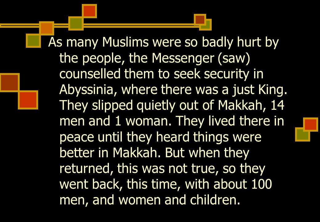 As many Muslims were so badly hurt by the people, the Messenger (saw) counselled them to seek security in Abyssinia, where there was a just King.