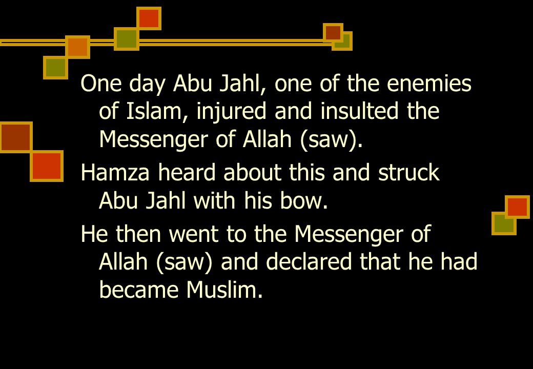 One day Abu Jahl, one of the enemies of Islam, injured and insulted the Messenger of Allah (saw).