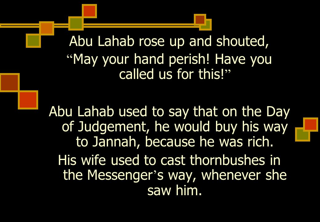 Abu Lahab rose up and shouted, May your hand perish.