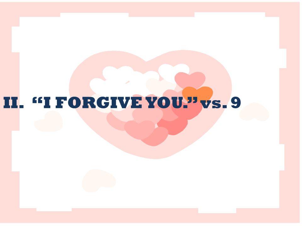 II. I FORGIVE YOU. vs. 9