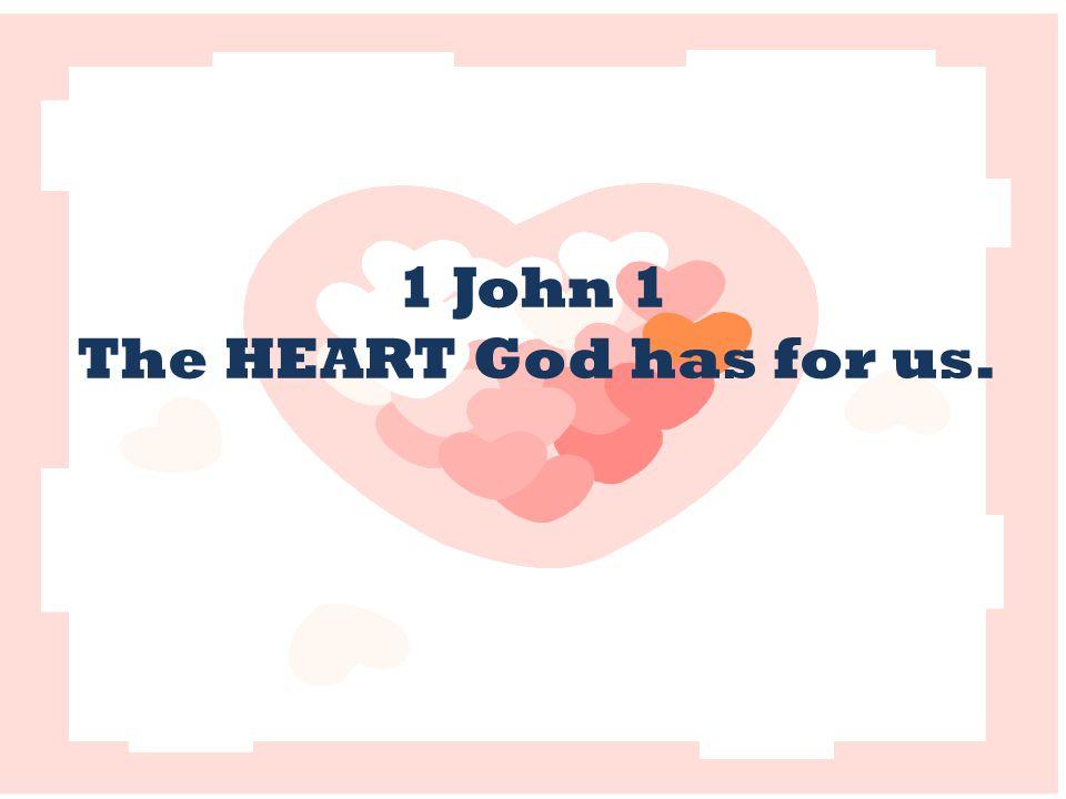 1 John 1 The HEART God has for us.