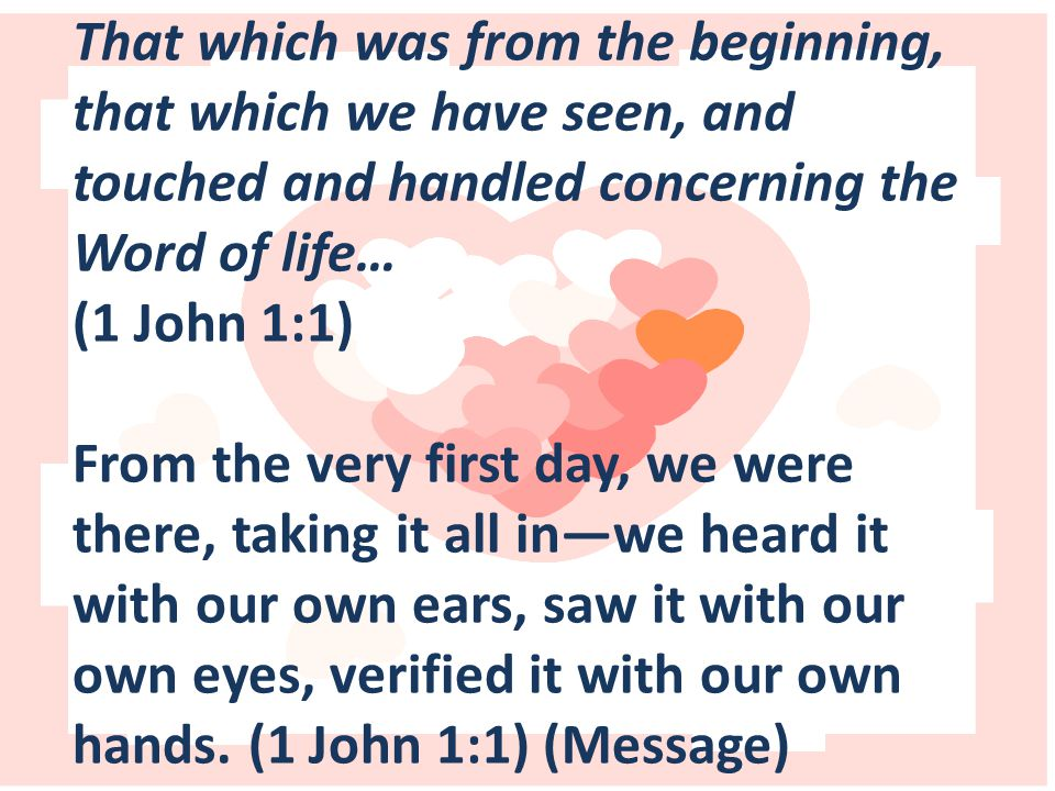 That which was from the beginning, that which we have seen, and touched and handled concerning the Word of life… (1 John 1:1) From the very first day, we were there, taking it all in—we heard it with our own ears, saw it with our own eyes, verified it with our own hands.