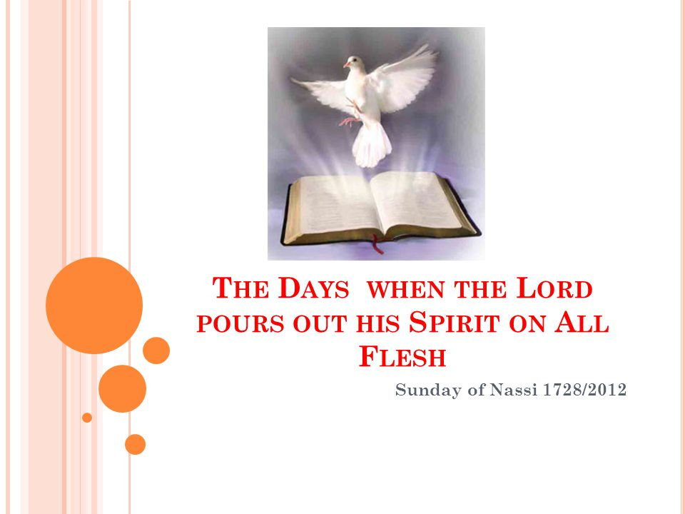 T HE D AYS WHEN THE L ORD POURS OUT HIS S PIRIT ON A LL F LESH Sunday of Nassi 1728/2012