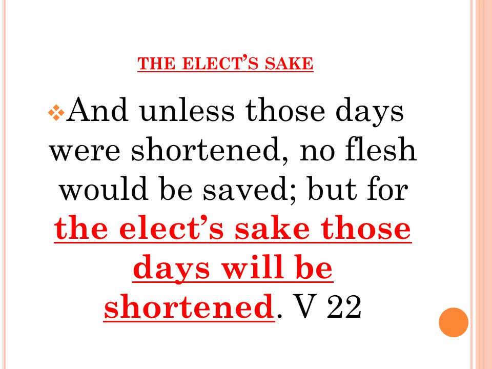 THE ELECT ' S SAKE  And unless those days were shortened, no flesh would be saved; but for the elect's sake those days will be shortened.