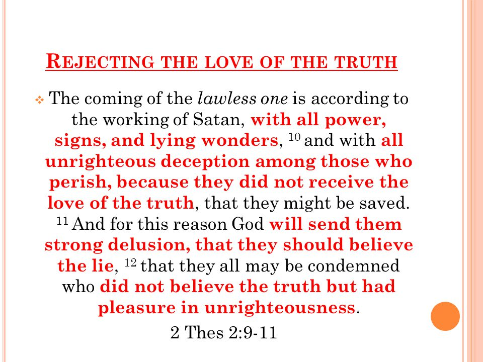 R EJECTING THE LOVE OF THE TRUTH  The coming of the lawless one is according to the working of Satan, with all power, signs, and lying wonders, 10 and with all unrighteous deception among those who perish, because they did not receive the love of the truth, that they might be saved.