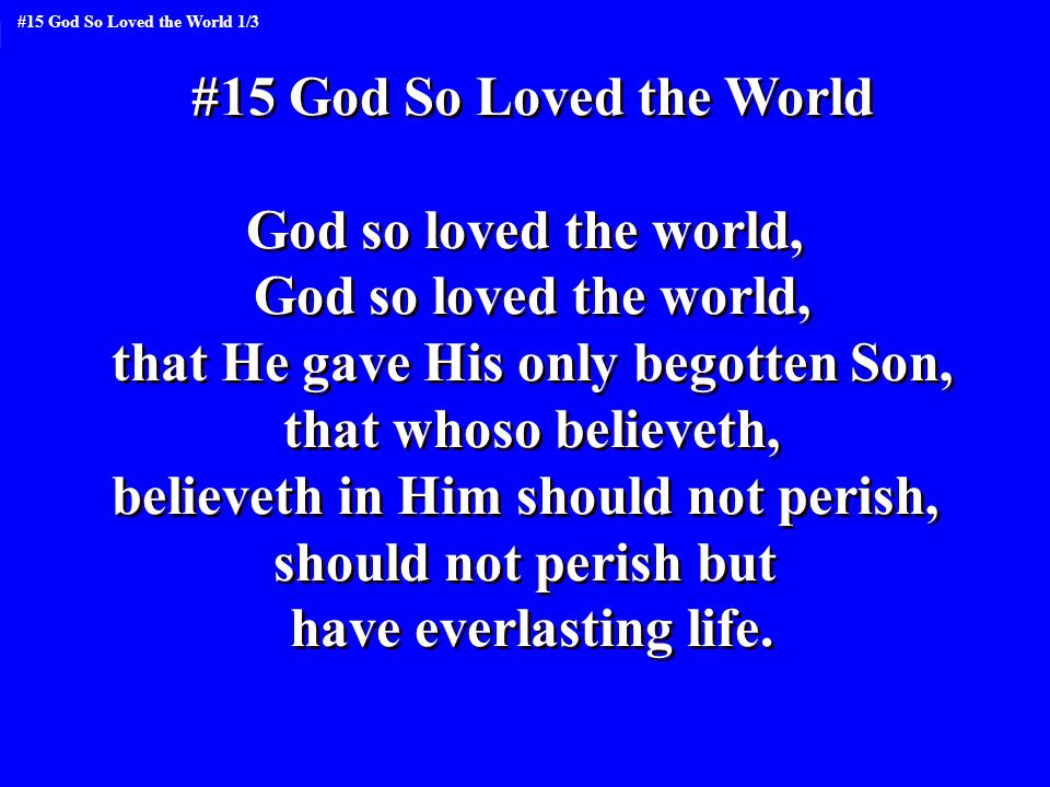 #15 God So Loved the World God so loved the world, that He gave His only begotten Son, that whoso believeth, believeth in Him should not perish, should not perish but have everlasting life.