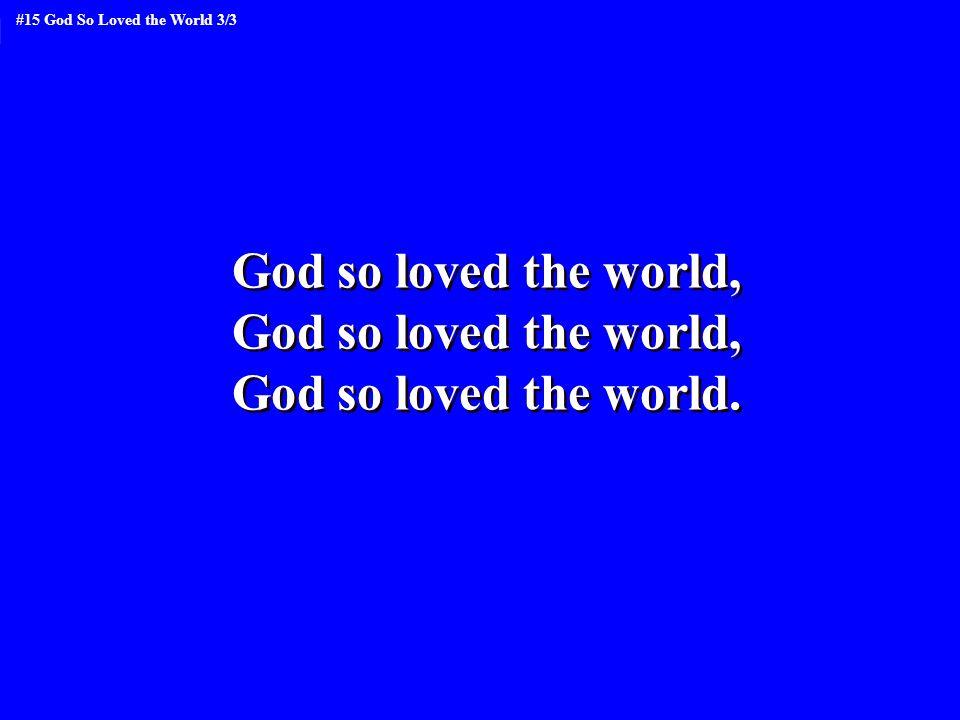 God so loved the world, God so loved the world. God so loved the world, God so loved the world.