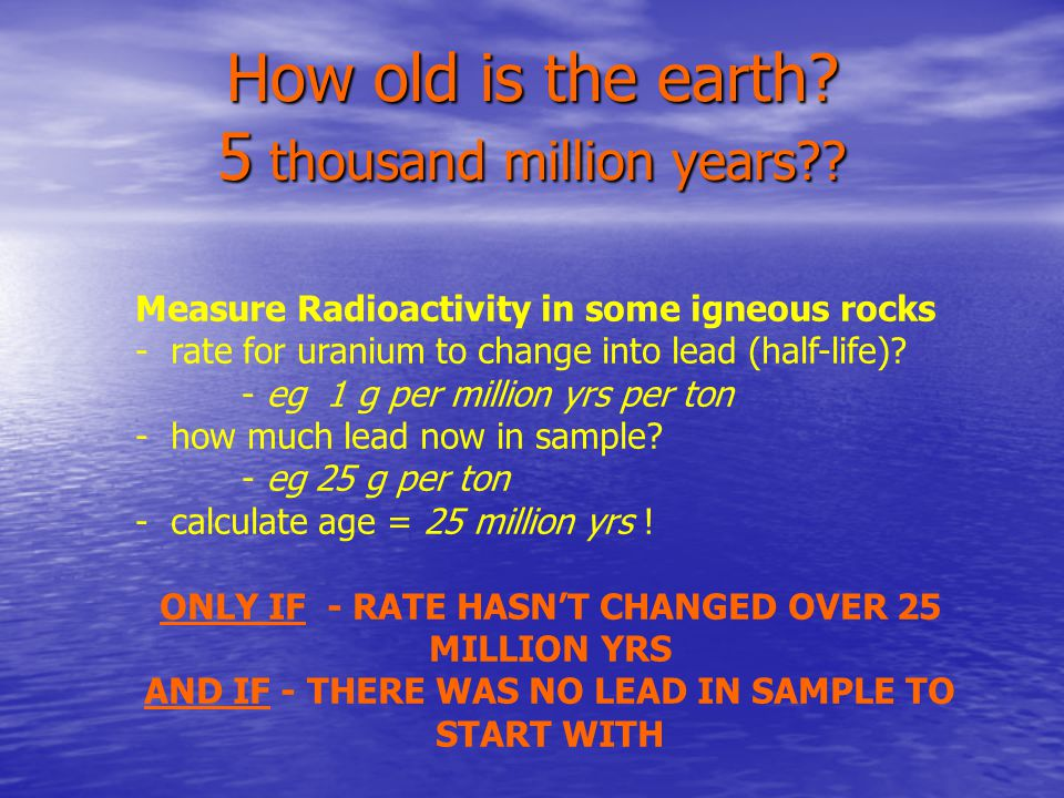 How old is the earth. 5 thousand million years .
