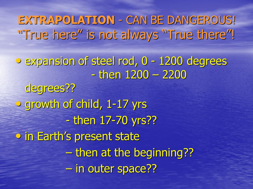 EXTRAPOLATION - CAN BE DANGEROUS. True here is not always True there .
