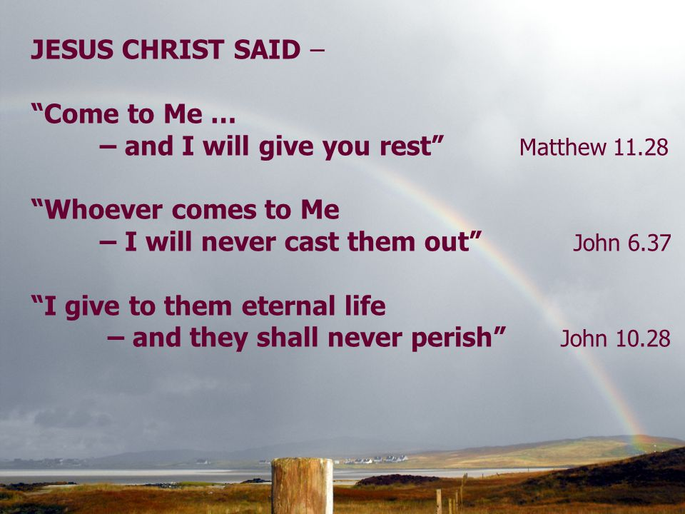 JESUS CHRIST SAID – Come to Me … – and I will give you rest Matthew 11.28 Whoever comes to Me – I will never cast them out John 6.37 I give to them eternal life – and they shall never perish John 10.28