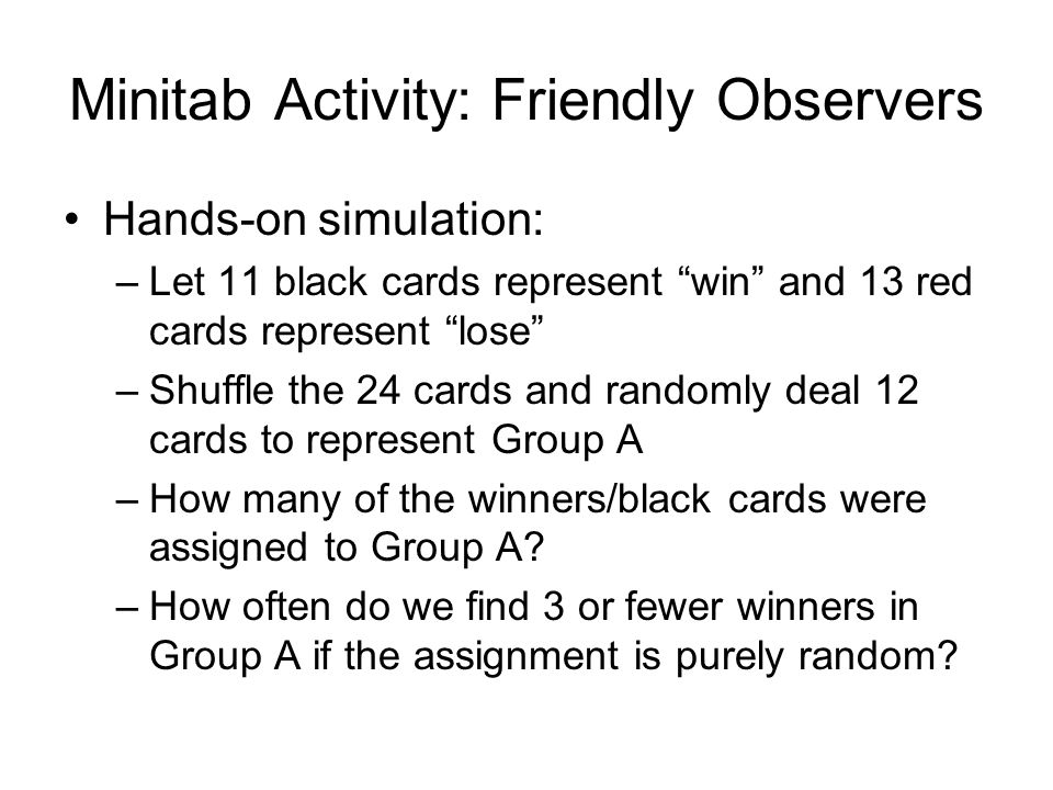 Minitab Activity: Friendly Observers Hands-on simulation: –Let 11 black cards represent win and 13 red cards represent lose –Shuffle the 24 cards and randomly deal 12 cards to represent Group A –How many of the winners/black cards were assigned to Group A.
