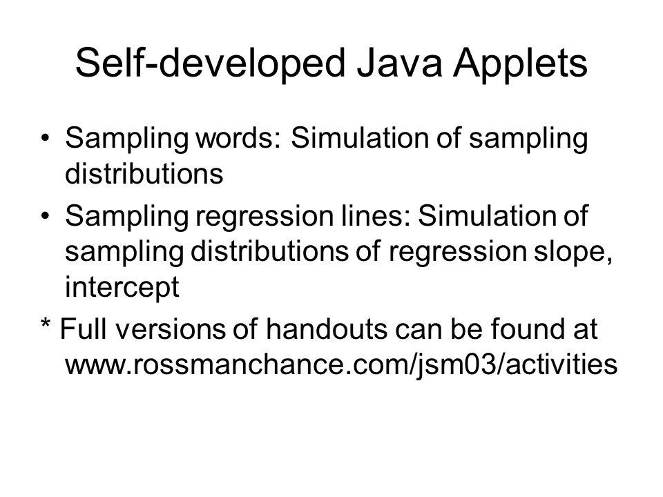 Self-developed Java Applets Sampling words: Simulation of sampling distributions Sampling regression lines: Simulation of sampling distributions of regression slope, intercept * Full versions of handouts can be found at www.rossmanchance.com/jsm03/activities