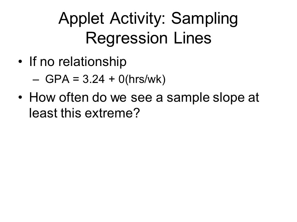 Applet Activity: Sampling Regression Lines If no relationship – GPA = 3.24 + 0(hrs/wk) How often do we see a sample slope at least this extreme?