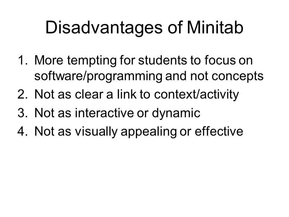 Disadvantages of Minitab 1.More tempting for students to focus on software/programming and not concepts 2.Not as clear a link to context/activity 3.Not as interactive or dynamic 4.Not as visually appealing or effective