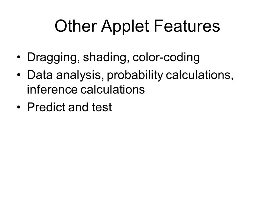 Other Applet Features Dragging, shading, color-coding Data analysis, probability calculations, inference calculations Predict and test