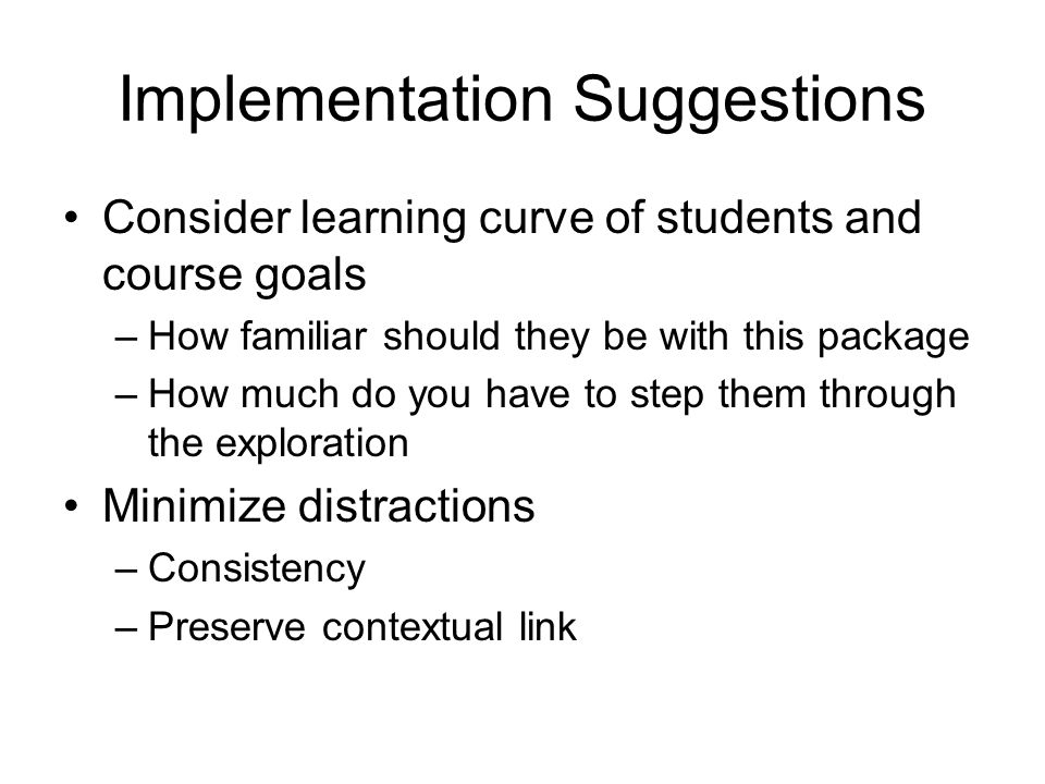 Implementation Suggestions Consider learning curve of students and course goals –How familiar should they be with this package –How much do you have to step them through the exploration Minimize distractions –Consistency –Preserve contextual link