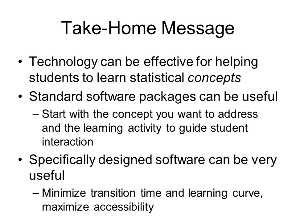 Take-Home Message Technology can be effective for helping students to learn statistical concepts Standard software packages can be useful –Start with the concept you want to address and the learning activity to guide student interaction Specifically designed software can be very useful –Minimize transition time and learning curve, maximize accessibility