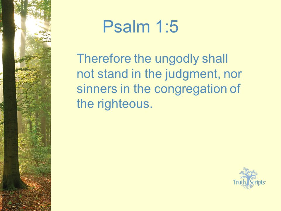 Psalm 1:5 Therefore the ungodly shall not stand in the judgment, nor sinners in the congregation of the righteous.