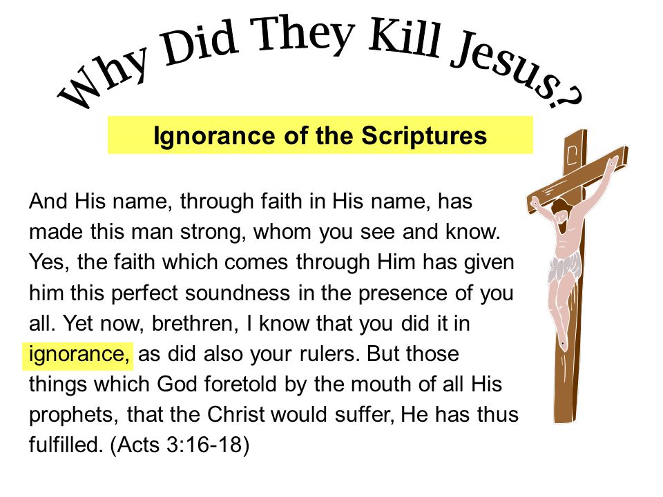 Ignorance of the Scriptures And His name, through faith in His name, has made this man strong, whom you see and know. Yes, the faith which comes throu