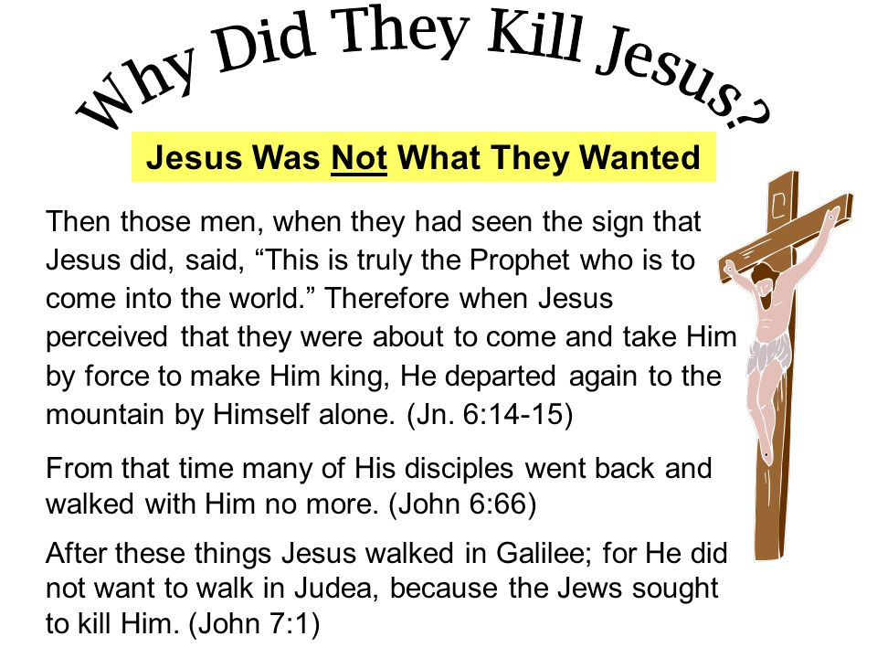 Jesus Was Not What They Wanted Then those men, when they had seen the sign that Jesus did, said, This is truly the Prophet who is to come into the world. Therefore when Jesus perceived that they were about to come and take Him by force to make Him king, He departed again to the mountain by Himself alone.