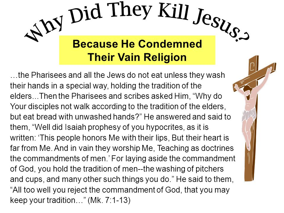 Because He Condemned Their Vain Religion …the Pharisees and all the Jews do not eat unless they wash their hands in a special way, holding the tradition of the elders...Then the Pharisees and scribes asked Him, Why do Your disciples not walk according to the tradition of the elders, but eat bread with unwashed hands He answered and said to them, Well did Isaiah prophesy of you hypocrites, as it is written: 'This people honors Me with their lips, But their heart is far from Me.
