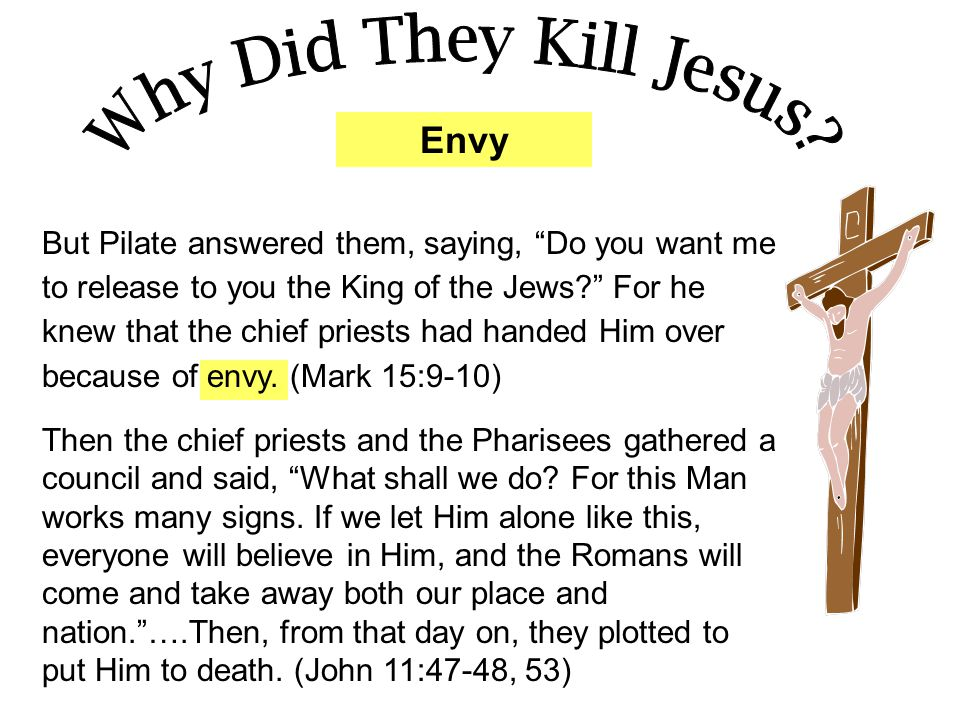 """Envy But Pilate answered them, saying, """"Do you want me to release to you the King of the Jews?"""" For he knew that the chief priests had handed Him over"""