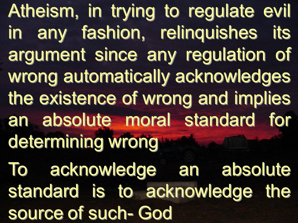 Atheism, in trying to regulate evil in any fashion, relinquishes its argument since any regulation of wrong automatically acknowledges the existence of wrong and implies an absolute moral standard for determining wrong To acknowledge an absolute standard is to acknowledge the source of such- God