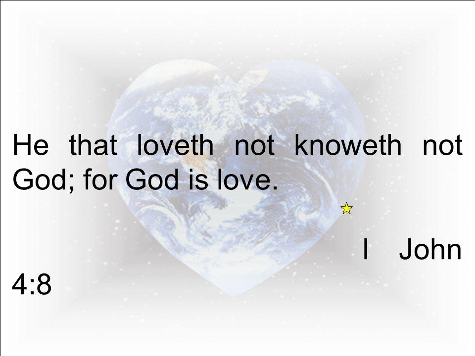 He that loveth not knoweth not God; for God is love. I John 4:8
