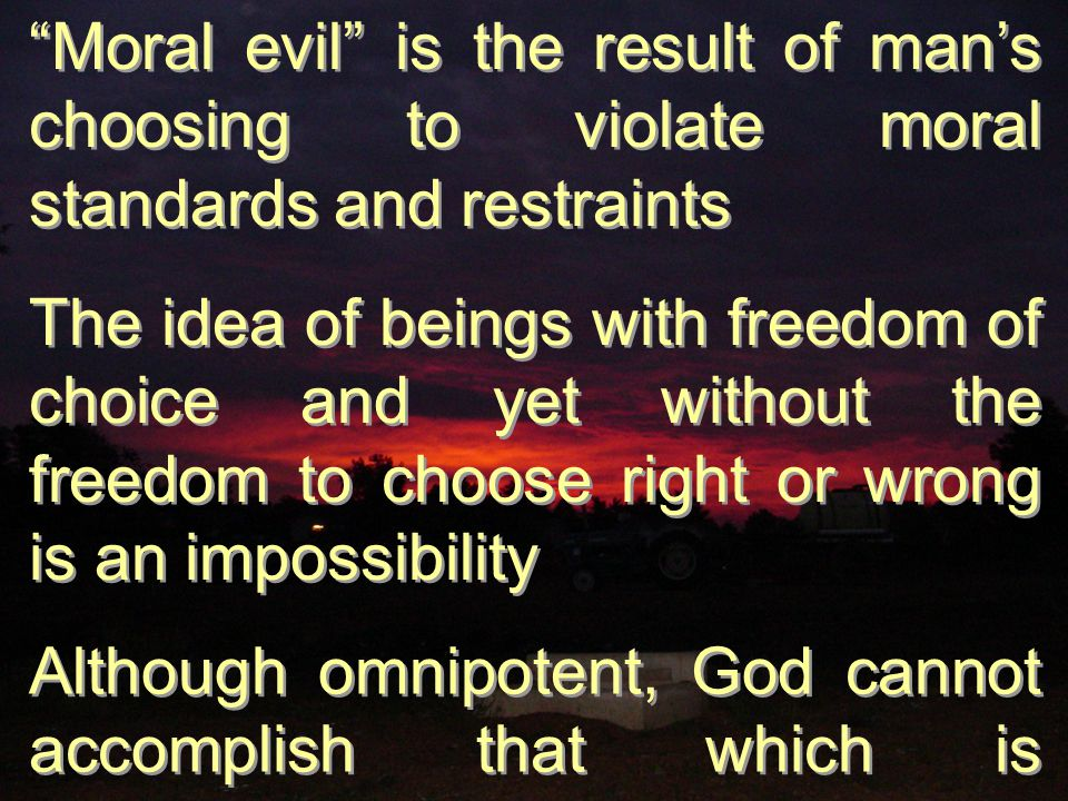 Moral evil is the result of man's choosing to violate moral standards and restraints The idea of beings with freedom of choice and yet without the freedom to choose right or wrong is an impossibility Although omnipotent, God cannot accomplish that which is impossible