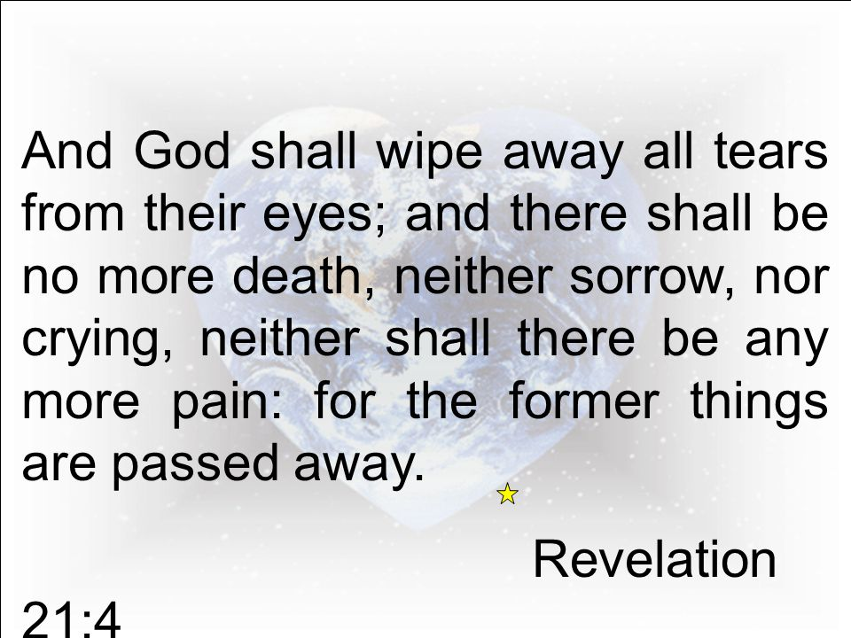 And God shall wipe away all tears from their eyes; and there shall be no more death, neither sorrow, nor crying, neither shall there be any more pain: for the former things are passed away.
