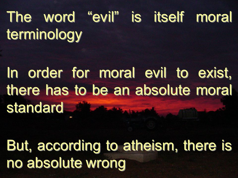 The word evil is itself moral terminology In order for moral evil to exist, there has to be an absolute moral standard But, according to atheism, there is no absolute wrong