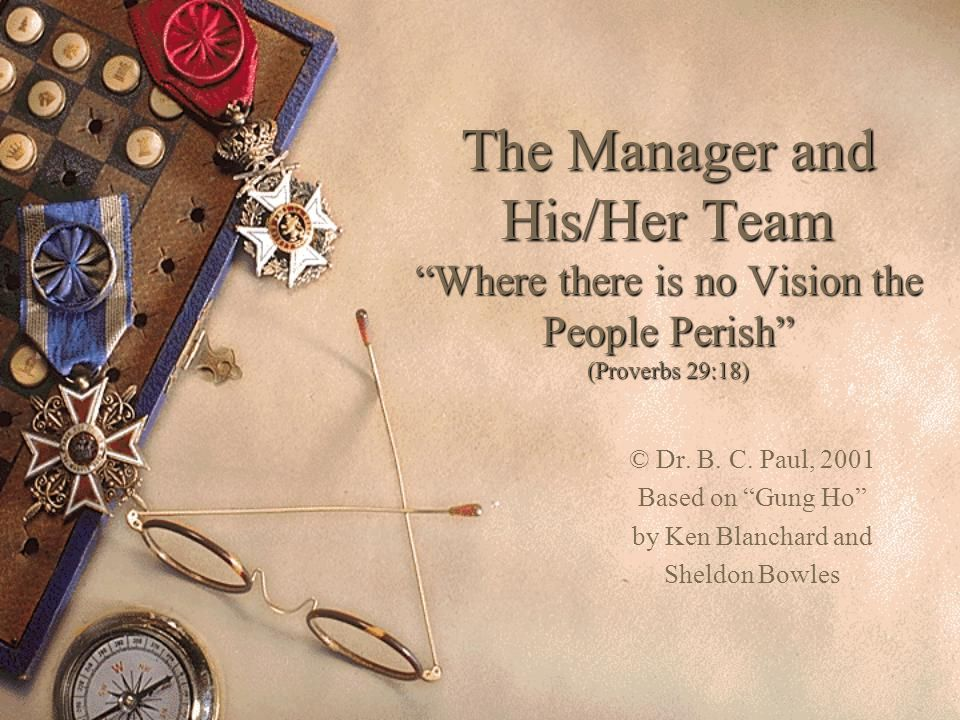 """The Manager and His/Her Team """"Where there is no Vision the People Perish"""" (Proverbs 29:18) © Dr. B. C. Paul, 2001 Based on """"Gung Ho"""" by Ken Blanchard"""