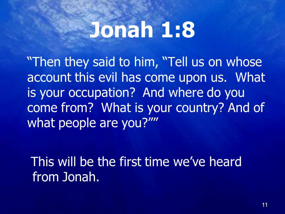 11 Jonah 1:8 Then they said to him, Tell us on whose account this evil has come upon us.
