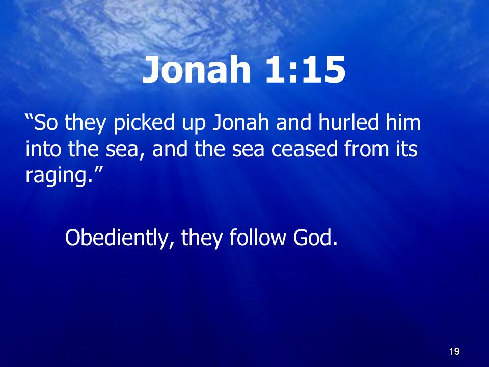 19 Jonah 1:15 So they picked up Jonah and hurled him into the sea, and the sea ceased from its raging. Obediently, they follow God.