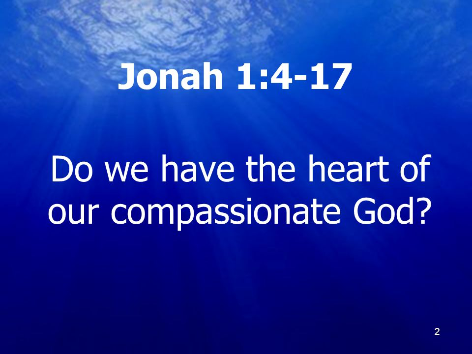 2 Jonah 1:4-17 Do we have the heart of our compassionate God? 2