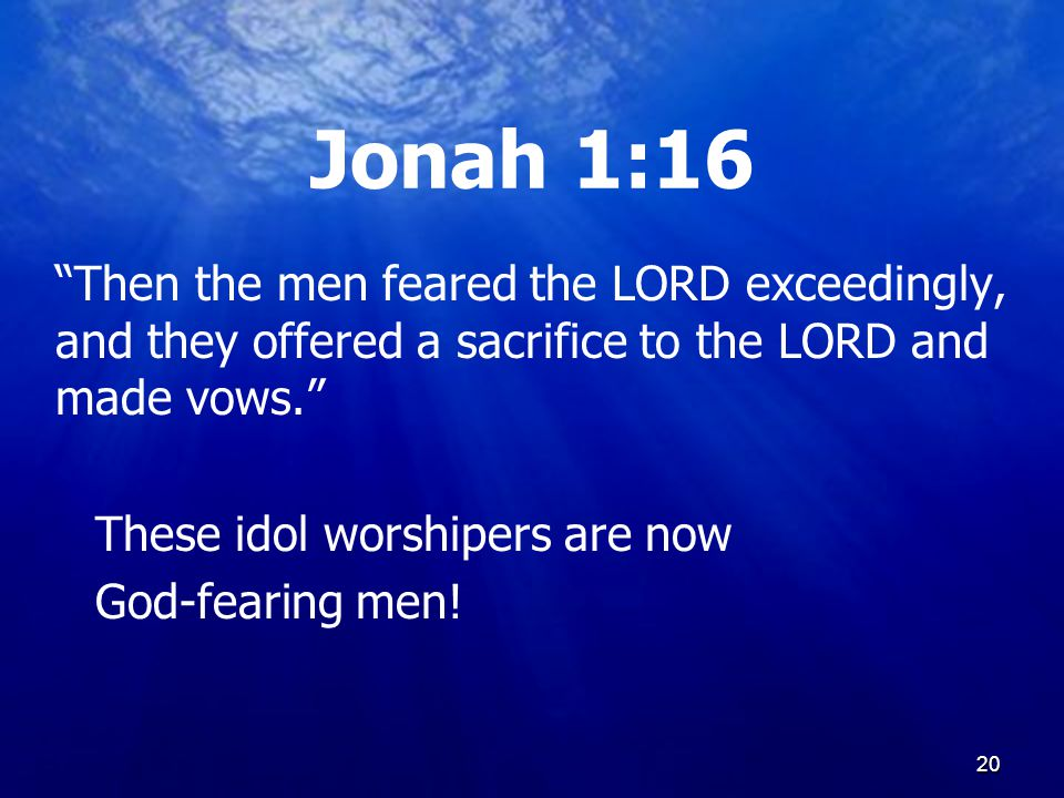 20 Jonah 1:16 Then the men feared the LORD exceedingly, and they offered a sacrifice to the LORD and made vows. These idol worshipers are now God-fearing men.