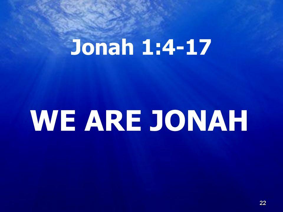 22 Jonah 1:4-17 WE ARE JONAH 22
