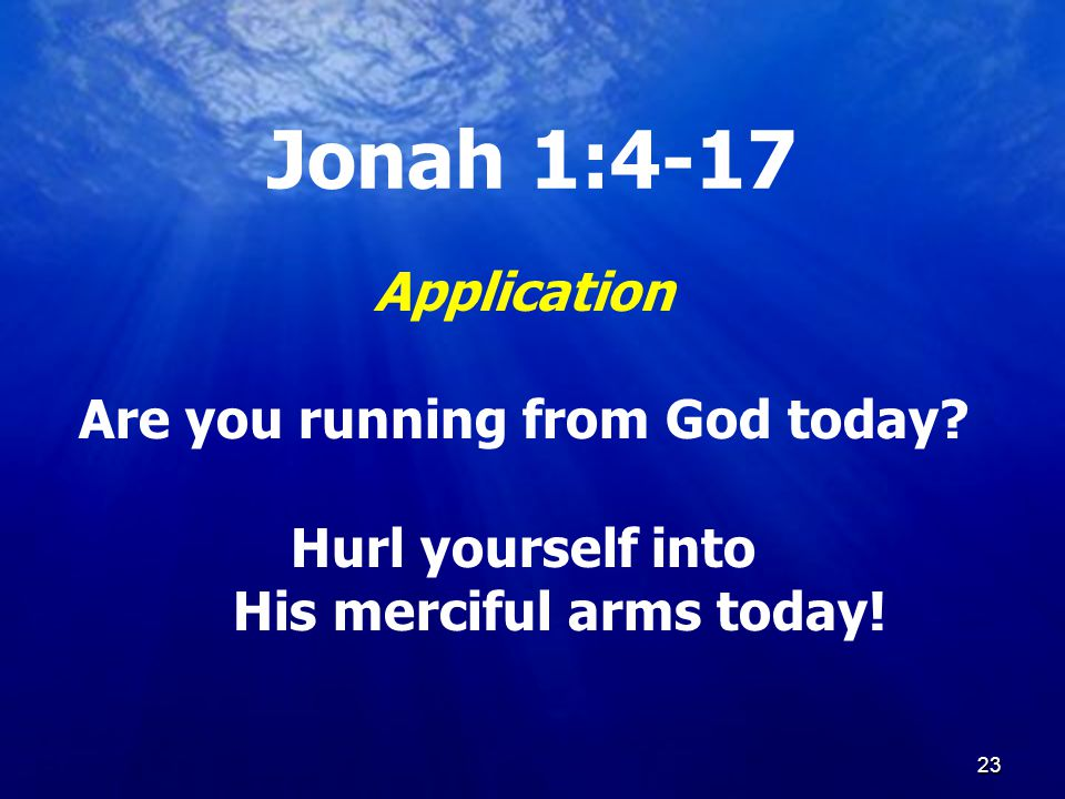 23 Jonah 1:4-17 Application Are you running from God today.