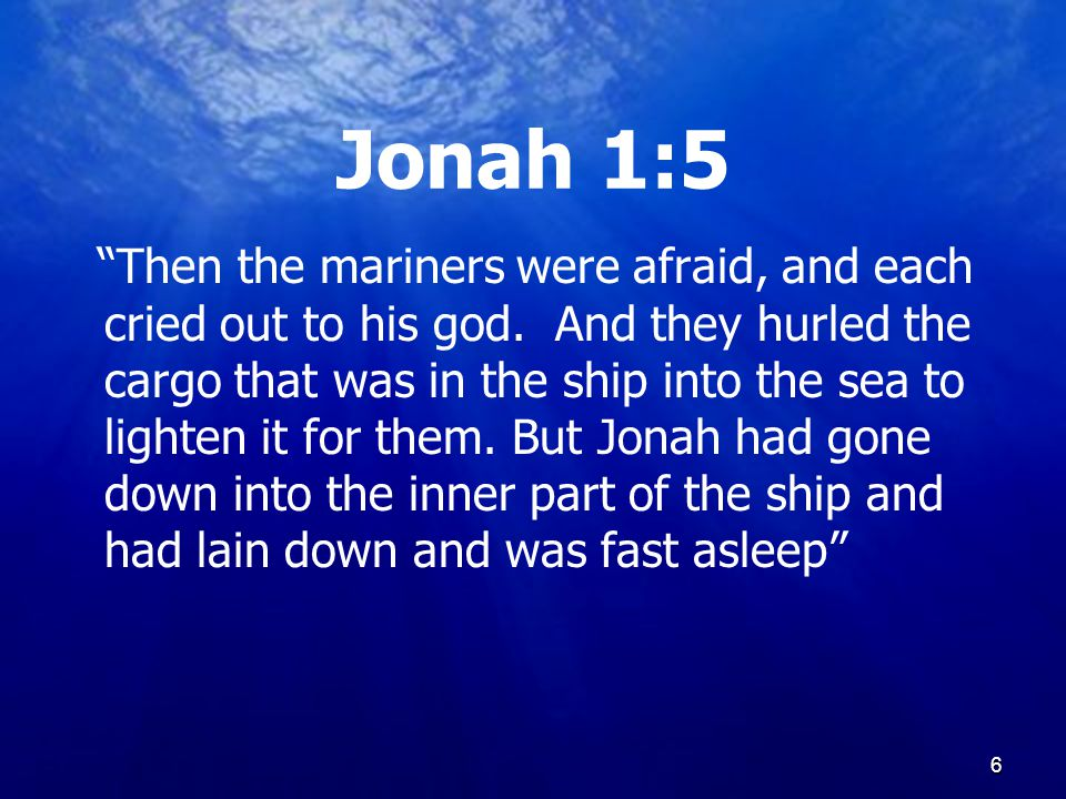 6 Jonah 1:5 Then the mariners were afraid, and each cried out to his god.