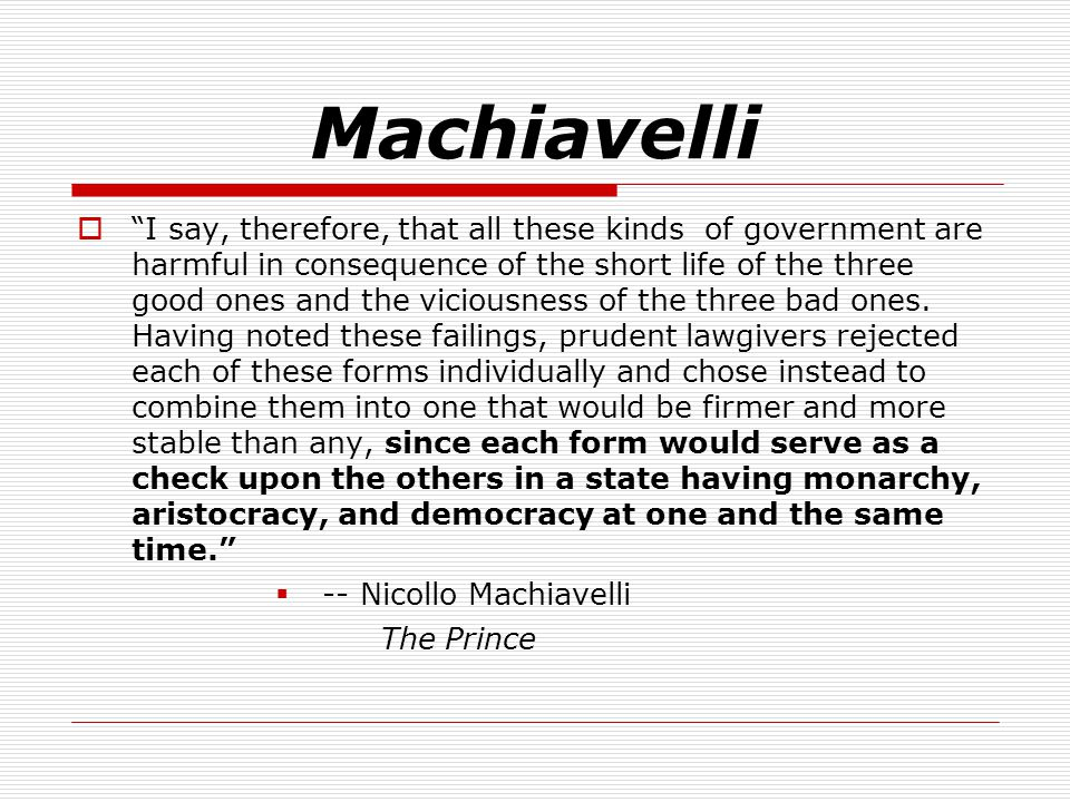 Machiavelli  I say, therefore, that all these kinds of government are harmful in consequence of the short life of the three good ones and the viciousness of the three bad ones.