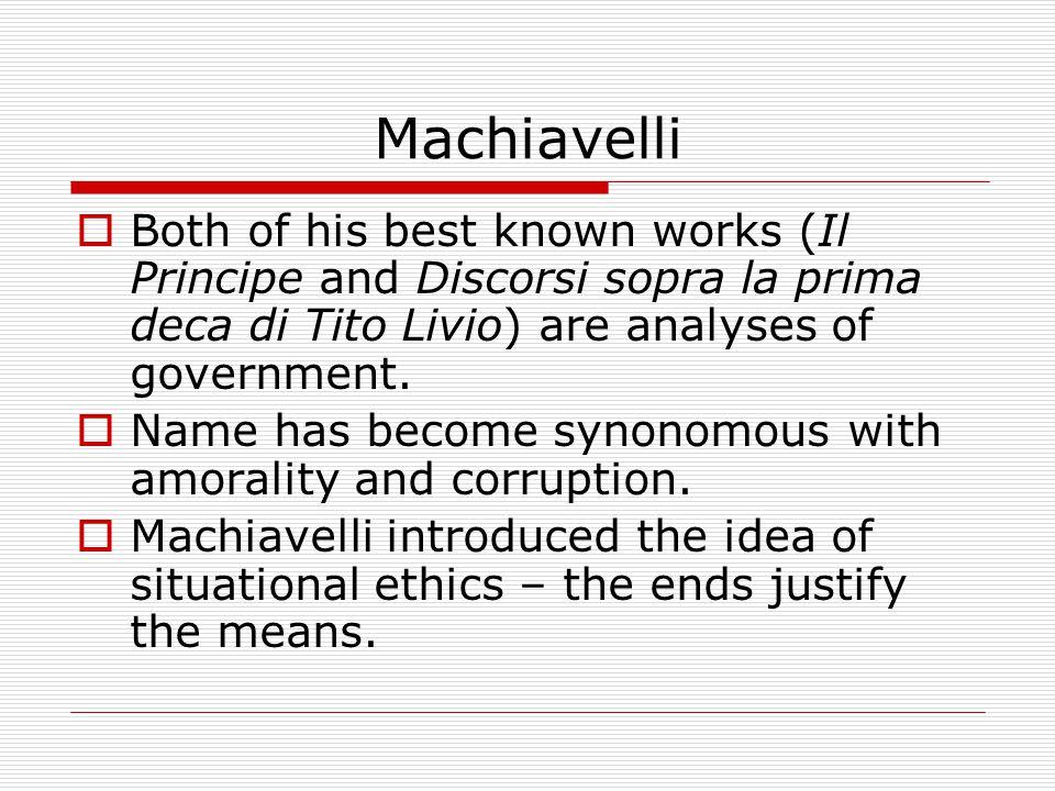 Machiavelli  Both of his best known works (Il Principe and Discorsi sopra la prima deca di Tito Livio) are analyses of government.
