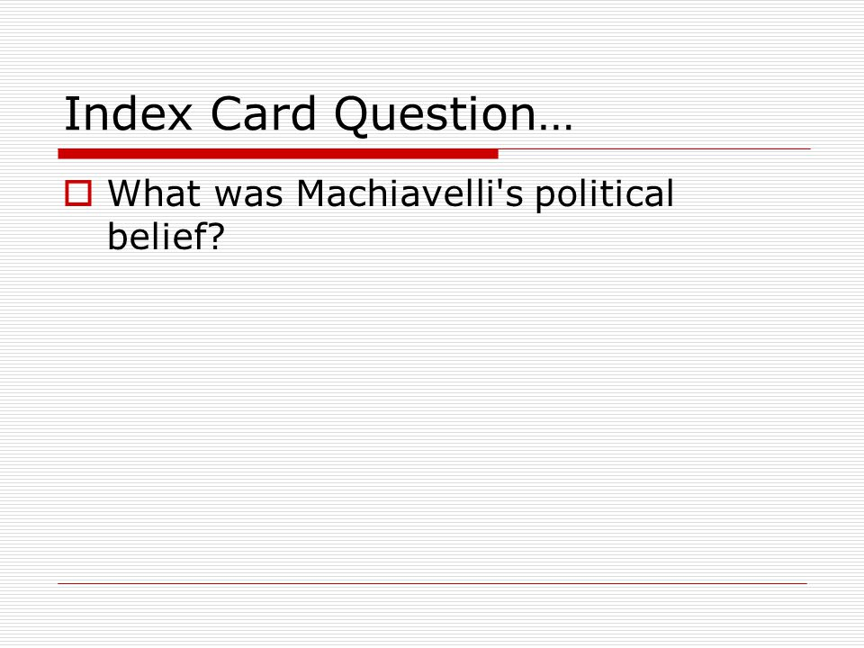 Index Card Question…  What was Machiavelli s political belief