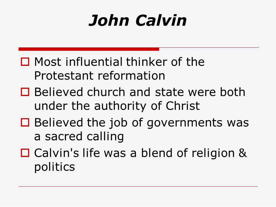 John Calvin  Most influential thinker of the Protestant reformation  Believed church and state were both under the authority of Christ  Believed the job of governments was a sacred calling  Calvin s life was a blend of religion & politics
