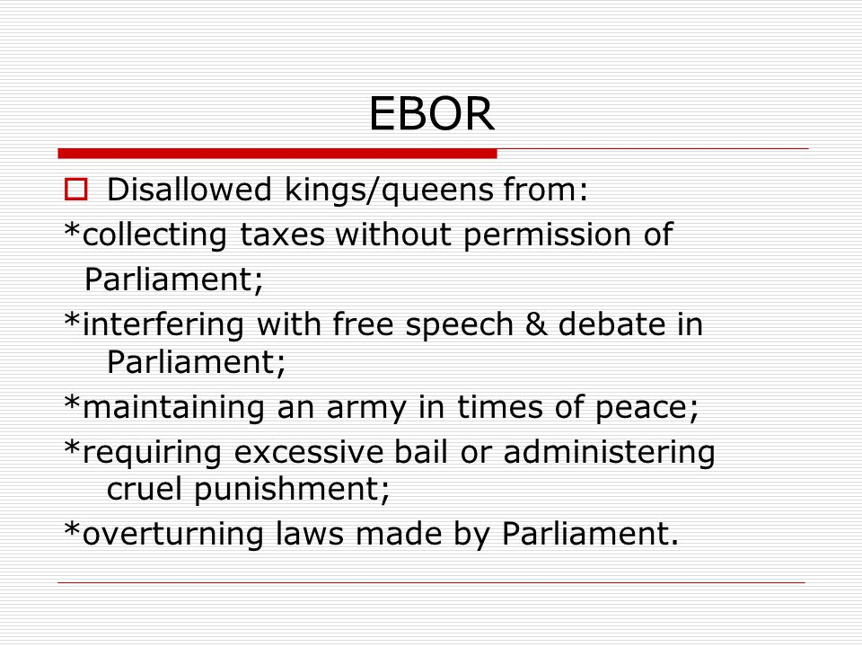 EBOR  Disallowed kings/queens from: *collecting taxes without permission of Parliament; *interfering with free speech & debate in Parliament; *maintaining an army in times of peace; *requiring excessive bail or administering cruel punishment; *overturning laws made by Parliament.
