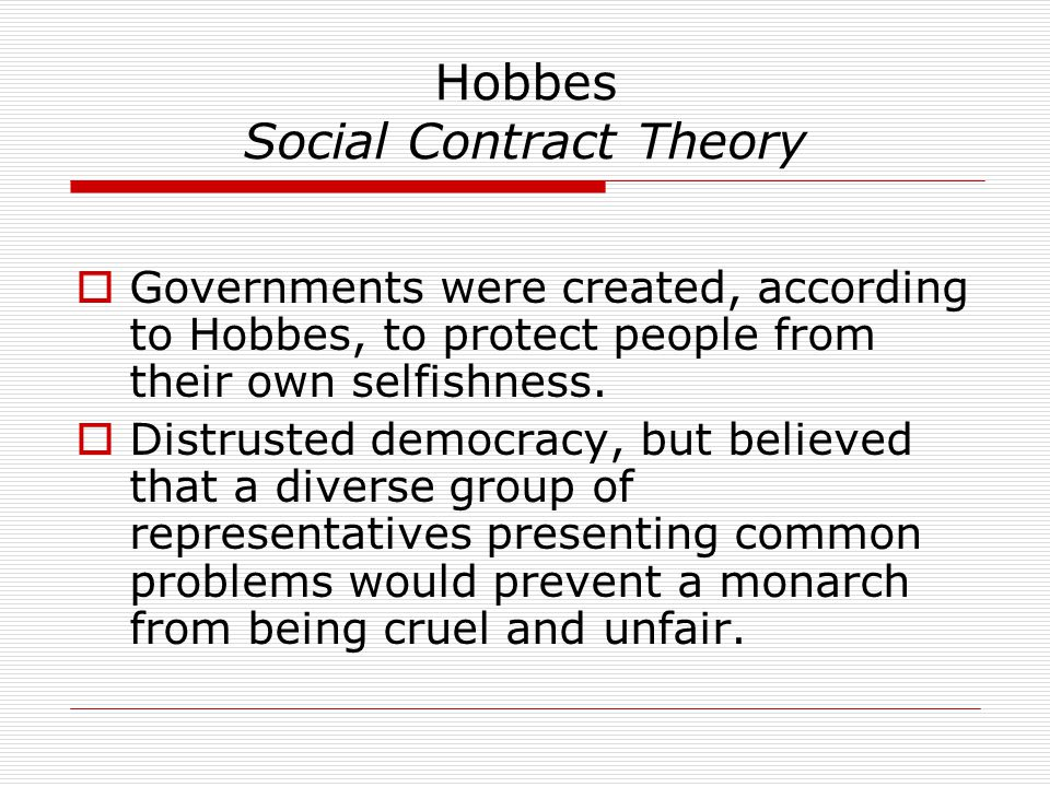 Hobbes Social Contract Theory  Governments were created, according to Hobbes, to protect people from their own selfishness.  Distrusted democracy, b