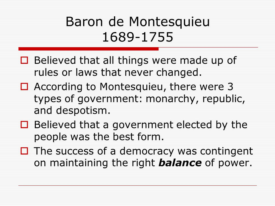 Baron de Montesquieu 1689-1755  Believed that all things were made up of rules or laws that never changed.