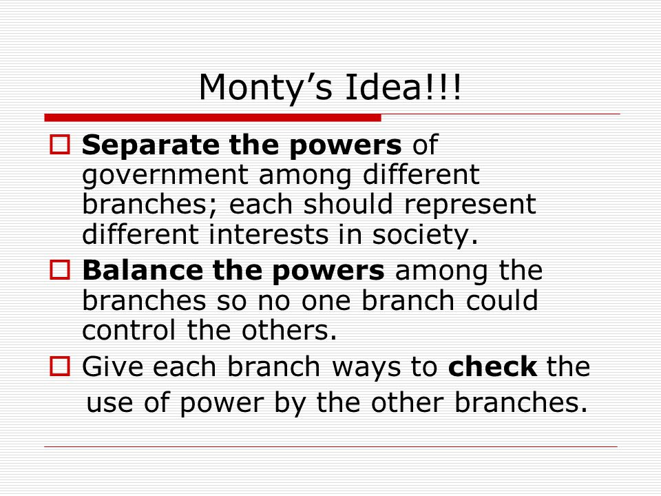 Monty's Idea!!!  Separate the powers of government among different branches; each should represent different interests in society.  Balance the powe